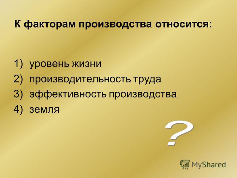 К факторам производства относится: 1)уровень жизни 2)производительность труда 3)эффективность производства 4)земля