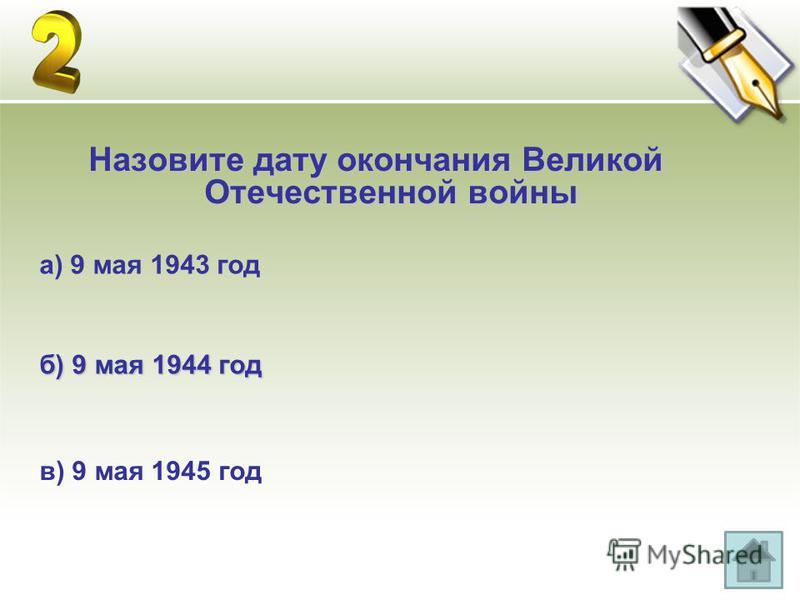 Назовите дату окончания Великой Отечественной войны а) 9 мая 1943 год б) 9 мая 1944 год в) 9 мая 1945 год