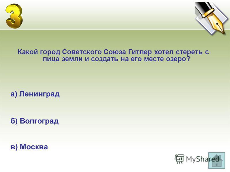в) Москва Какой город Советского Союза Гитлер хотел стереть с лица земли и создать на его месте озеро? б) Волгоград а) Ленинград