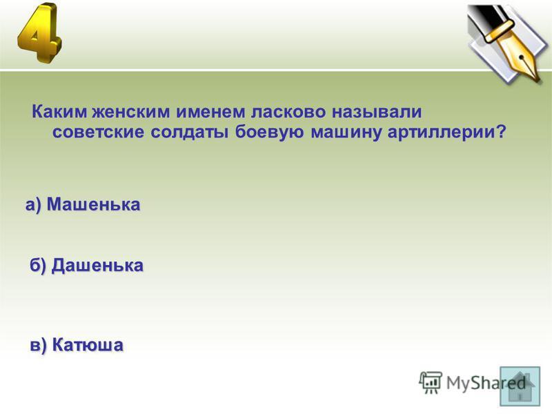 Каким женским именем ласково называли советские солдаты боевую машину артиллерии? а) Машенька б) Дашенька в) Катюша