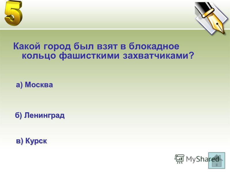 Какой город был взят в блокадное кольцо фашистскими захватчиками? а) Москва б) Ленинград в) Курск