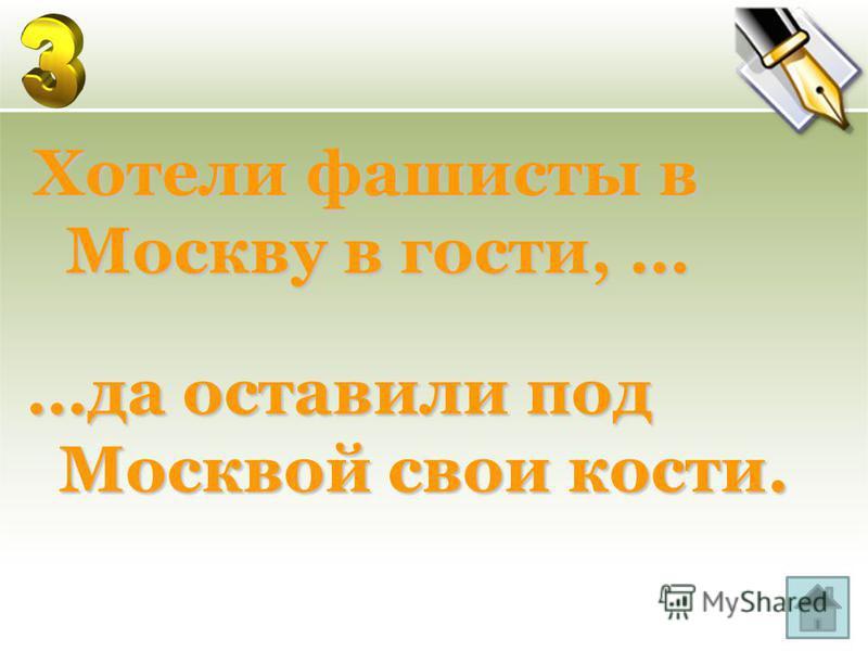 Хотели фашисты в Москву в гости, … …да оставили под Москвой свои кости.