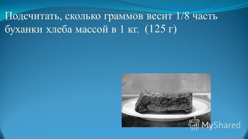 Подсчитать, сколько граммов весит 1/8 часть буханки хлеба массой в 1 кг. (125 г)
