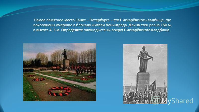 Самое памятное место Санкт – Петербурга – это Пискарёвское кладбище, где похоронены умершие в блокаду жители Ленинграда. Длина стен равна 150 м, а высота 4, 5 м. Определите площадь стены вокруг Пискарёвского кладбища.