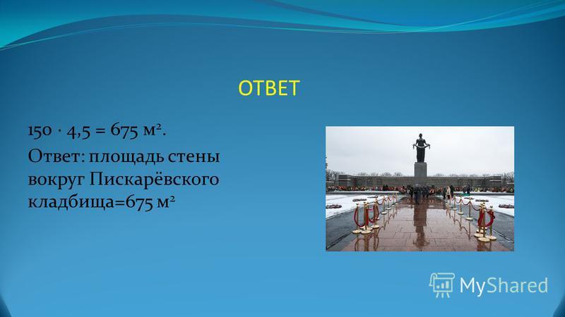 ОТВЕТ 150 4,5 = 675 м 2. Ответ: площадь стены вокруг Пискарёвского кладбища=675 м 2