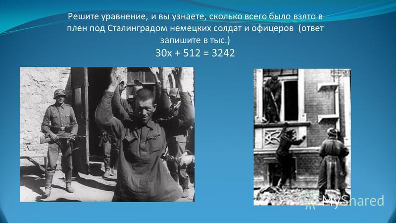 Решите уравнение, и вы узнаете, сколько всего было взято в плен под Сталинградом немецких солдат и офицеров (ответ запишите в тыс.) 30 х + 512 = 3242