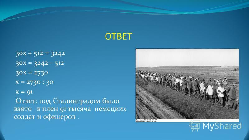 ОТВЕТ 30 х + 512 = 3242 30 х = 3242 - 512 30 х = 2730 х = 2730 : 30 х = 91 Ответ: под Сталинградом было взято в плен 91 тысяча немецких солдат и офицеров.