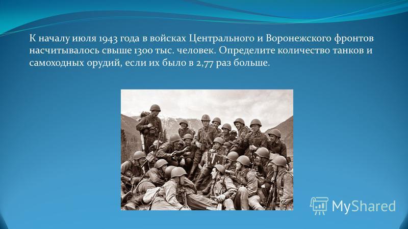 К началу июля 1943 года в войсках Центрального и Воронежского фронтов насчитывалось свыше 1300 тыс. человек. Определите количество танков и самоходных орудий, если их было в 2,77 раз больше.