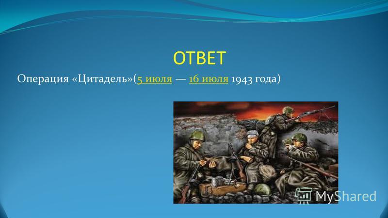 ОТВЕТ Операция «Цитадель»(5 июля 16 июля 1943 года)5 июля 16 июля