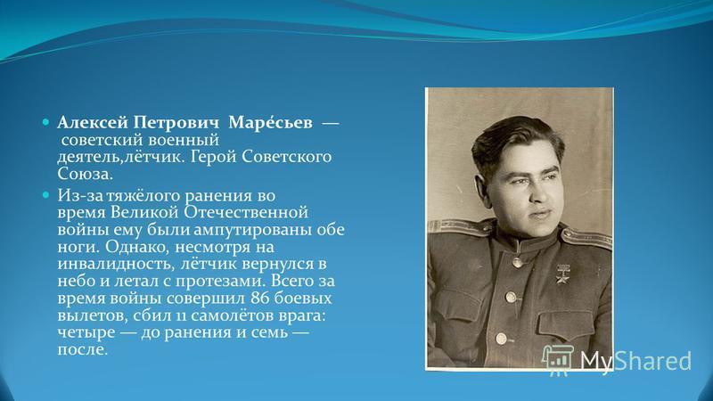 Алексей Петрович Маре́сьев советский военный деятель,лётчик. Герой Советского Союза. Из-за тяжёлого ранения во время Великой Отечественной войны ему были ампутированы обе ноги. Однако, несмотря на инвалидность, лётчик вернулся в небо и летал с протез