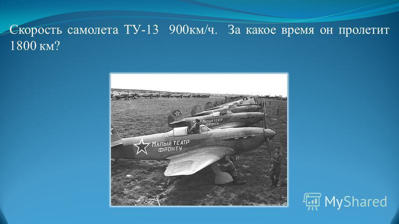 Скорость самолета ТУ-13 900 км/ч. За какое время он пролетит 1800 км?