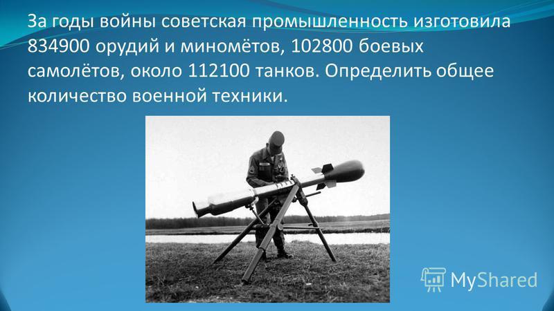 За годы войны советская промышленность изготовила 834900 орудий и миномётов, 102800 боевых самолётов, около 112100 танков. Определить общее количество военной техники.