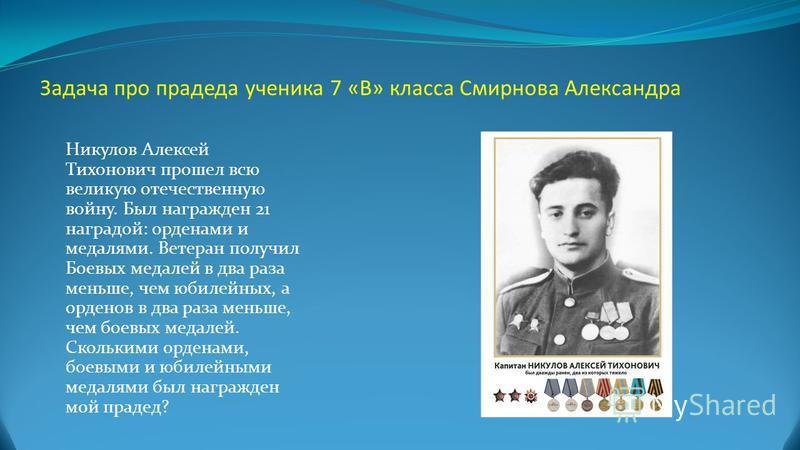 Задача про прадеда ученика 7 «В» класса Смирнова Александра Никулов Алексей Тихонович прошел всю великую отечественную войну. Был награжден 21 наградой: орденами и медалями. Ветеран получил Боевых медалей в два раза меньше, чем юбилейных, а орденов в