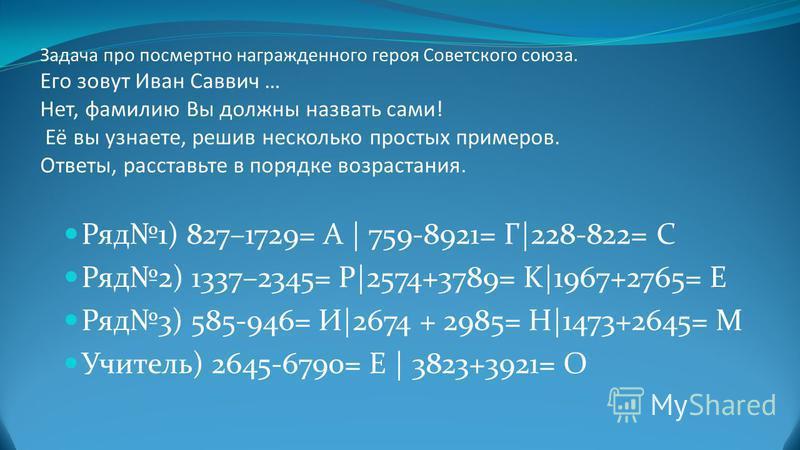 Задача про посмертно награжденного героя Советского союза. Его зовут Иван Саввич … Нет, фамилию Вы должны назвать сами! Её вы узнаете, решив несколько простых примеров. Ответы, расставьте в порядке возрастания. Ряд 1) 827–1729= А | 759-8921= Г|228-82