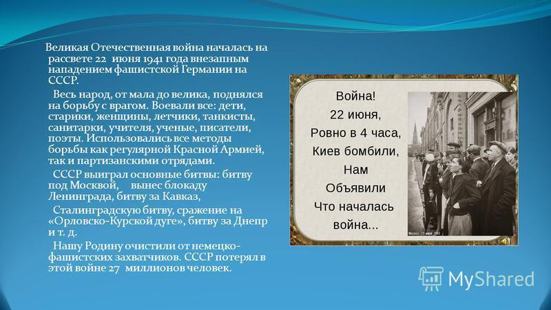 Великая Отечественная война началась на рассвете 22 июня 1941 года внезапным нападением фашистской Германии на СССР. Весь народ, от мала до велика, поднялся на борьбу с врагом. Воевали все: дети, старики, женщины, летчики, танкисты, санитарки, учител