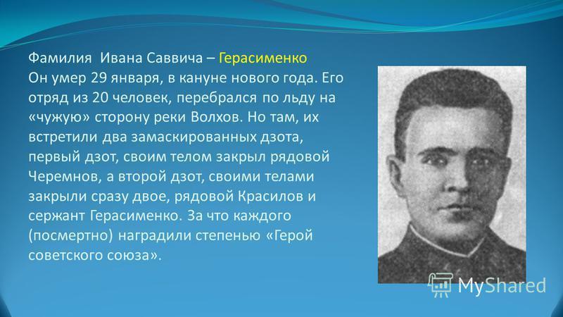 Фамилия Ивана Саввича – Герасименко Он умер 29 января, в кануне нового года. Его отряд из 20 человек, перебрался по льду на «чужую» сторону реки Волхов. Но там, их встретили два замаскированных дзота, первый дзот, своим телом закрыл рядовой Черемнов,
