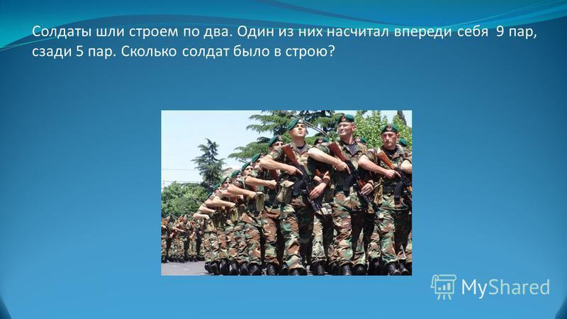 Солдаты шли строем по два. Один из них насчитал впереди себя 9 пар, сзади 5 пар. Сколько солдат было в строю?