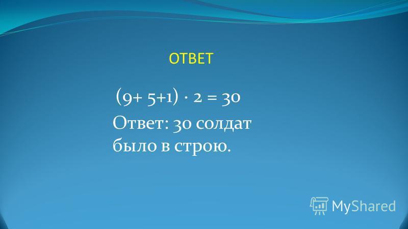 ОТВЕТ (9+ 5+1) 2 = 30 Ответ: 30 солдат было в строю.