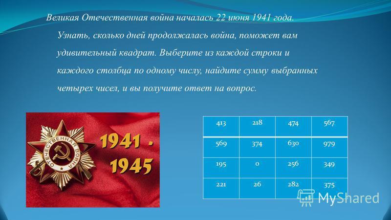 Великая Отечественная война началась 22 июня 1941 года. Узнать, сколько дней продолжалась война, поможет вам удивительный квадрат. Выберите из каждой строки и каждого столбца по одному числу, найдите сумму выбранных четырех чисел, и вы получите ответ