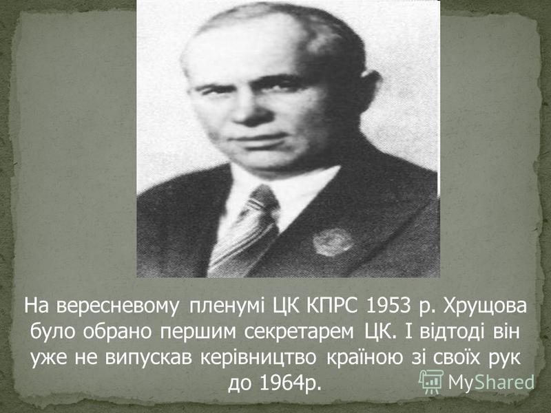 На вересневому пленумі ЦК КПРС 1953 р. Хрущова було обрано першим секретарем ЦК. І відтоді він уже не випускав керівництво країною зі своїх рук до 1964р.