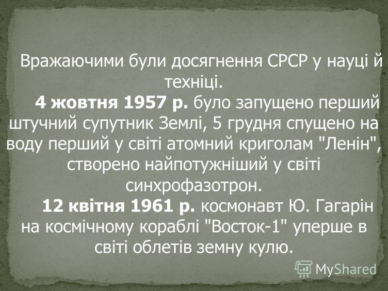 Вражаючими були досягнення СРСР у науці й техніці. 4 жовтня 1957 р. було запущено перший штучний супутник Землі, 5 грудня спущено на воду перший у світі атомний криголам