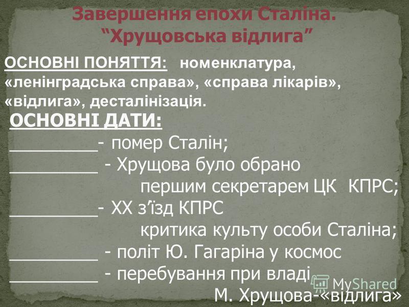 ОСНОВНІ ДАТИ: _________- помер Сталін; _________ - Хрущова було обрано першим секретарем ЦК КПРС; _________- ХХ зїзд КПРС критика культу особи Сталіна; _________ - політ Ю. Гагаріна у космос _________ - перебування при владі М. Хрущова-«відлига» Заве