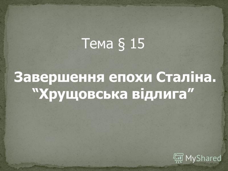 Тема § 15 Завершення епохи Сталіна. Хрущовська відлига