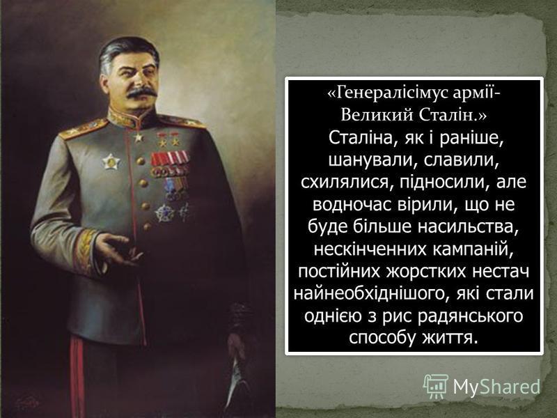 «Генерал і с і мус арм ії - Великий Стал і н.» Сталіна, як і раніше, шанували, славили, схилялися, підносили, але водночас вірили, що не буде більше насильства, нескінченних кампаній, постійних жорстких нестач найнеобхіднішого, які стали однією з рис