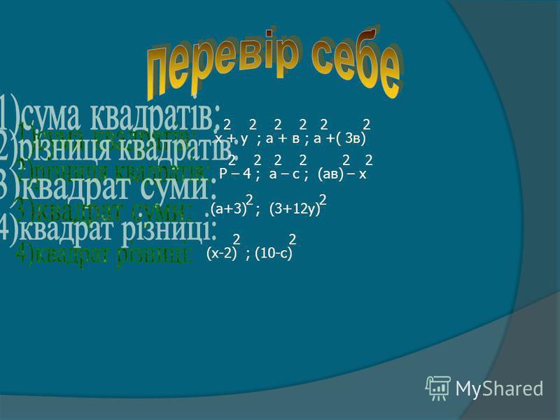 х + у ; а + в ; а +( 3в) 2 2 2 2 2 2 Р – 4 ; а – с ; (ав) – х 2 2 2 2 22 (а+3) ; (3+12у) 2 2 (х-2) ; (10-с) 2 2