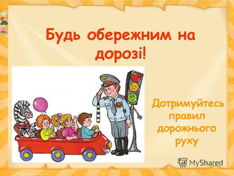 Будь обережним на дорозі! Дотримуйтесь правил дорожнього руху