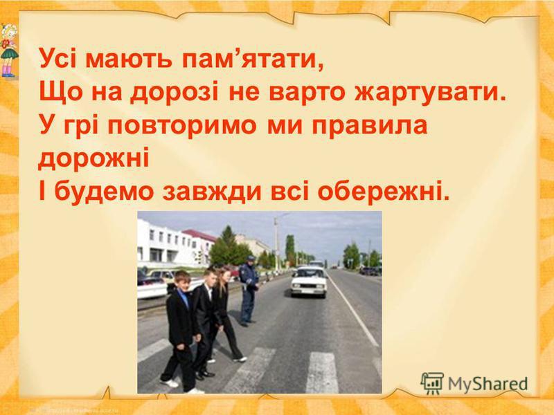 Усі мають памятати, Що на дорозі не варто жартувати. У грі повторимо ми правила дорожні І будемо завжди всі обережні.