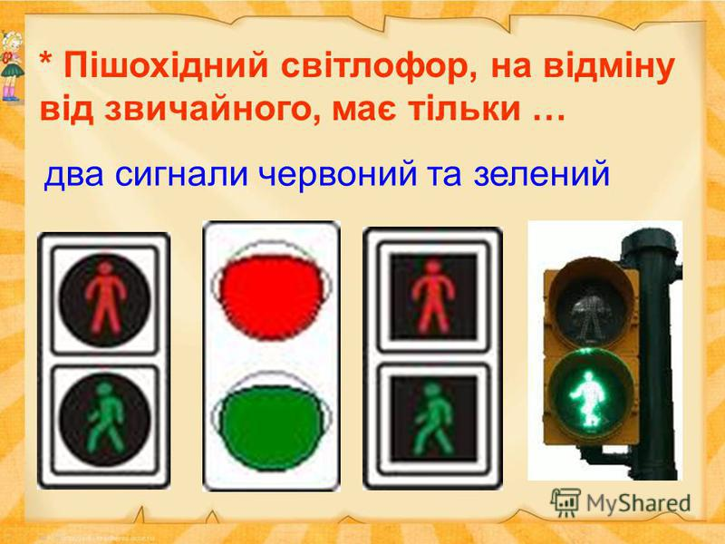 * Пішохідний світлофор, на відміну від звичайного, має тільки … два сигнали червоний та зелений