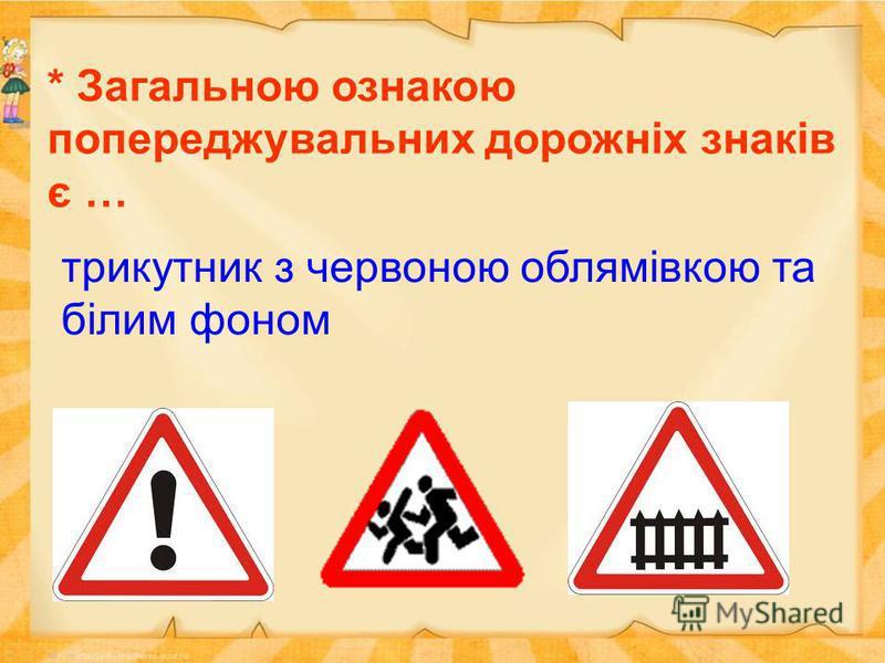 * Загальною ознакою попереджувальних дорожніх знаків є … трикутник з червоною облямівкою та білим фоном