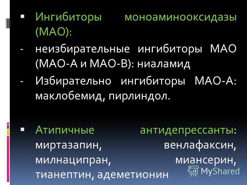 Ингибиторы моноаминооксидазы (МАО): - неизбирательные ингибиторы МАО (МАО-А и МАО-В): ниаламид - Избирательно ингибиторы МАО-А: маклобемид, пирлиндол. Атипичные антидепрессанты: миртазапин, венлафаксин, милнаципран, миансерин, тианептин, адеметионин