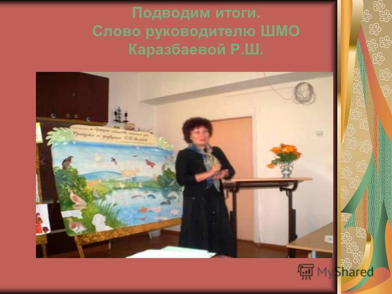 Подводим итоги. Слово руководителю ШМО Каразбаевой Р.Ш.