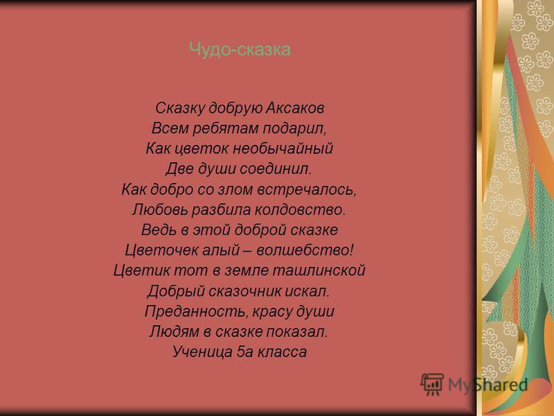 Чудо-сказка Сказку добрую Аксаков Всем ребятам подарил, Как цветок необычайный Две души соединил. Как добро со злом встречалось, Любовь разбила колдовство. Ведь в этой доброй сказке Цветочек алый – волшебство! Цветик тот в земле таллинской Добрый ска