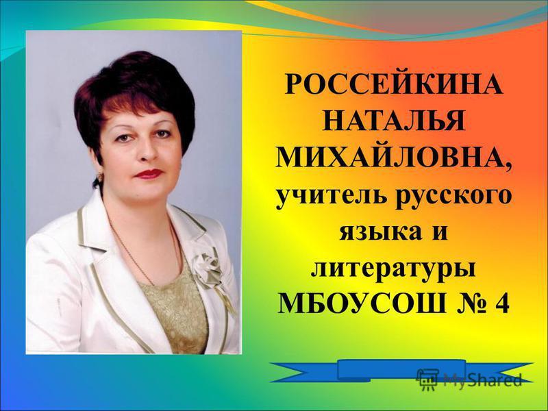 РОССЕЙКИНА НАТАЛЬЯ МИХАЙЛОВНА, учитель русского языка и литературы МБОУСОШ 4
