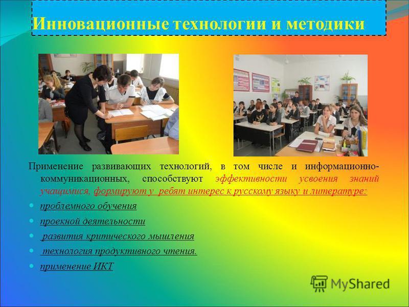 Инновационные технологии и методики Применение развивающих технологий, в том числе и информационно- коммуникационных, способствуют эффективности усвоения знаний учащимися, формируют у ребят интерес к русскому языку и литературе: проблемного обучения