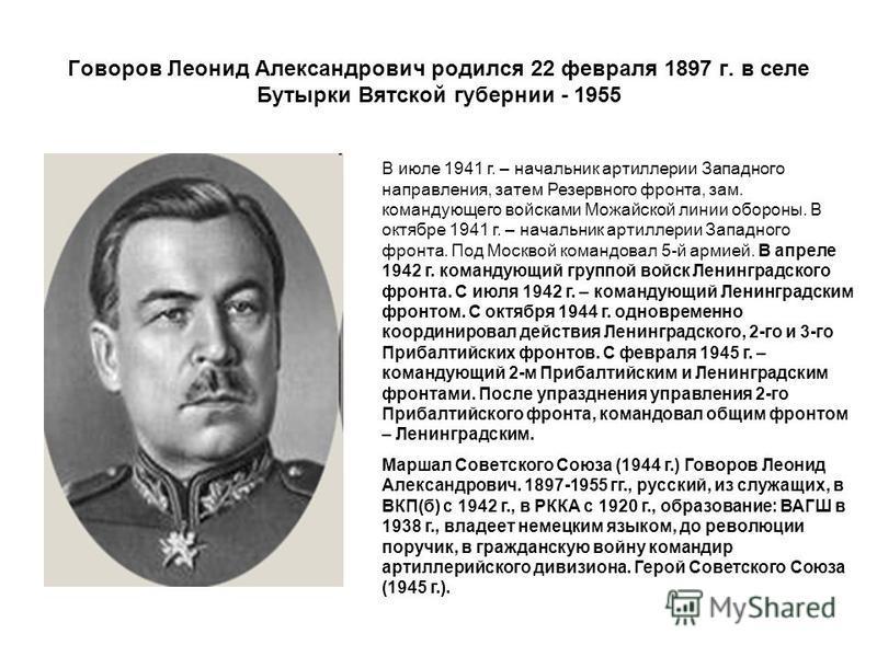 Говоров Леонид Александрович родился 22 февраля 1897 г. в селе Бутырки Вятской губернии - 1955 В июле 1941 г. – начальник артиллерии Западного направления, затем Резервного фронтта, зам. командующего войсками Можайской линии обороны. В октябре 1941 г
