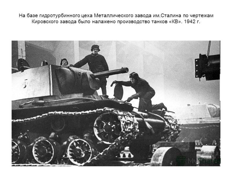На базе гидротурбинного цеха Металлического завода им.Сталина по чертежам Кировского завода было налажено производство танков «КВ». 1942 г.