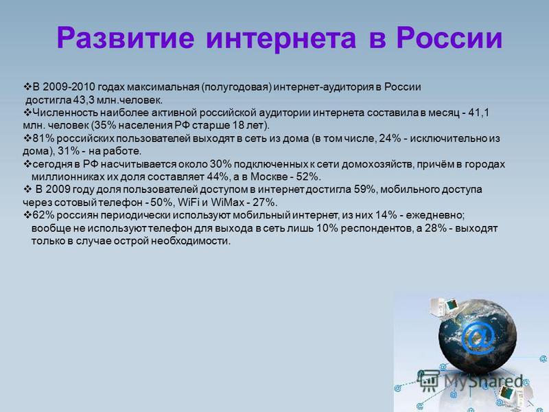 Развитие интернета в России В 2009-2010 годах максимальная (полугодовая) интернет-аудитория в России достигла 43,3 млн.человек. Численность наиболее активной российской аудитории интернета составила в месяц - 41,1 млн. человек (35% населения РФ старш
