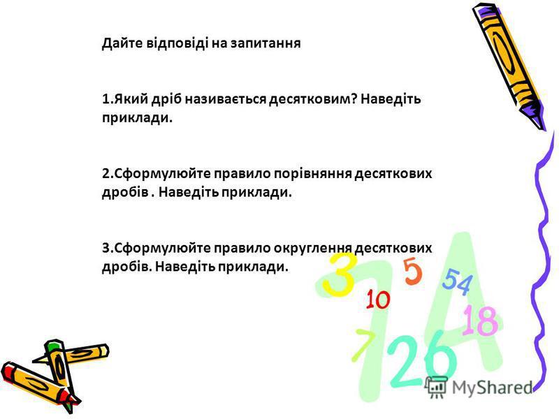 Дайте відповіді на запитання 1.Який дріб називається десятковим? Наведіть приклади. 2.Сформулюйте правило порівняння десяткових дробів. Наведіть приклади. 3.Сформулюйте правило округлення десяткових дробів. Наведіть приклади.