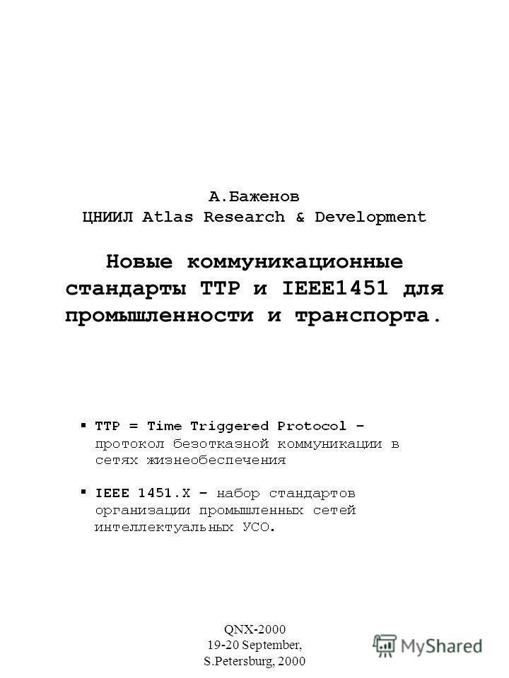 QNX-2000 19-20 September, S.Petersburg, 2000 А.Баженов ЦНИИЛ Atlas Research & Development Новые коммуникационные стандарты TTP и IEEE1451 для промышленности и транспорта.