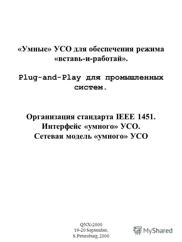 QNX-2000 19-20 September, S.Petersburg, 2000 «Умные» УСО для обеспечения режима «вставь-и-работай». Plug-and-Play для промышленных систем. Организация стандарта IEEE 1451. Интерфейс «умного» УСО. Сетевая модель «умного» УСО