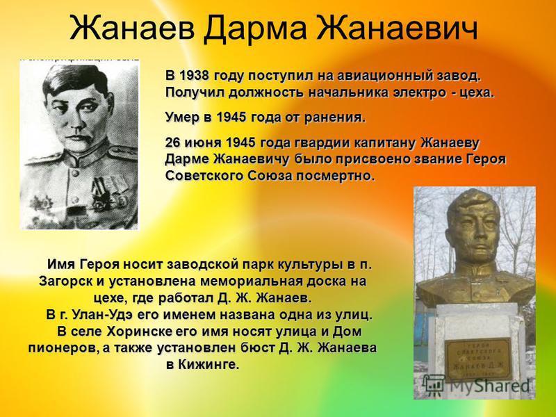 Жанаев Дарма Жанаевич В 1938 году поступил на авиационный завод. Получил должность начальника электро - цеха. Умер в 1945 года от ранения. 26 июня 1945 года гвардии капитану Жанаеву Дарме Жанаевичу было присвоено звание Героя Советского Союза посмерт