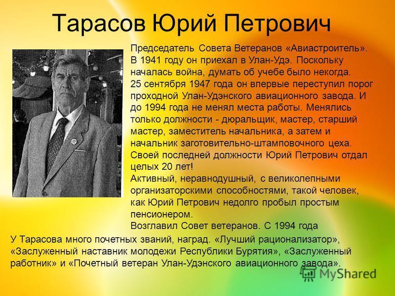Тарасов Юрий Петрович Председатель Совета Ветеранов «Авиастроитель». В 1941 году он приехал в Улан-Удэ. Поскольку началась война, думать об учебе было некогда. 25 сентября 1947 года он впервые переступил порог проходной Улан-Удэнского авиационного за
