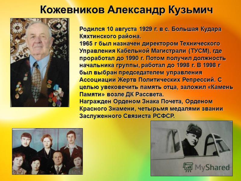 Кожевников Александр Кузьмич Родился 10 августа 1929 г. в с. Большая Кудара Кяхтинского района. 1965 г был назначен директором Технического Управления Кабельной Магистрали (ТУСМ), где проработал до 1990 г. Потом получил должность начальника группы, р