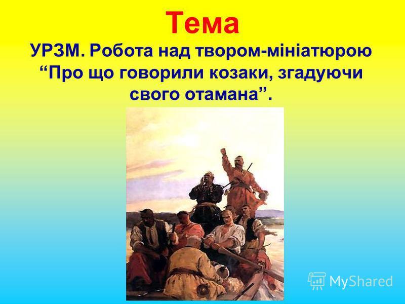 Тема УРЗМ. Робота над твором-мініатюрою Про що говорили козаки, згадуючи свого отамана.
