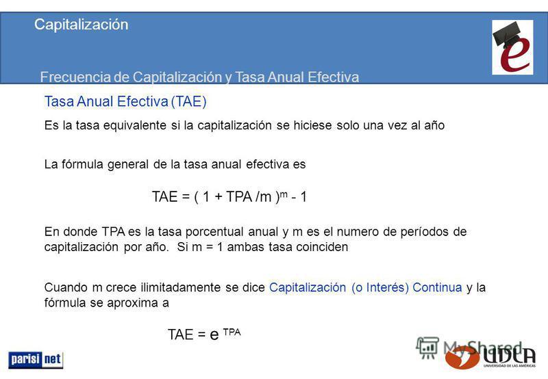 Frecuencia de Capitalización y Tasa Anual Efectiva Tasa Anual Efectiva (TAE) Es la tasa equivalente si la capitalización se hiciese solo una vez al año La fórmula general de la tasa anual efectiva es TAE = ( 1 + TPA /m ) m - 1 En donde TPA es la tasa