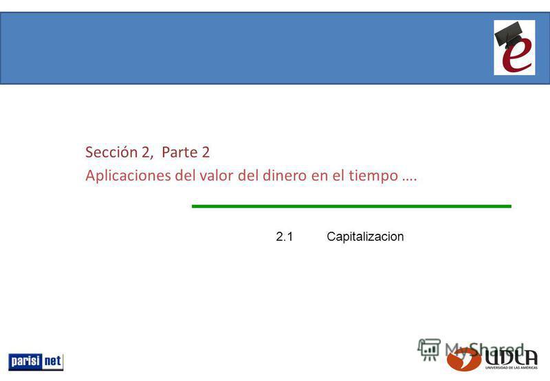 Sección 2, Parte 2 Aplicaciones del valor del dinero en el tiempo …. 2.1Capitalizacion
